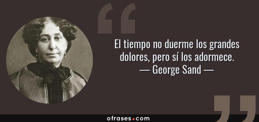 Frases de George Sand - El tiempo no duerme los grandes dolores, pero sí los adormece.