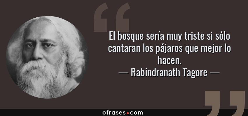 Frases de Rabindranath Tagore - El bosque sería muy triste si sólo cantaran los pájaros que mejor lo hacen.
