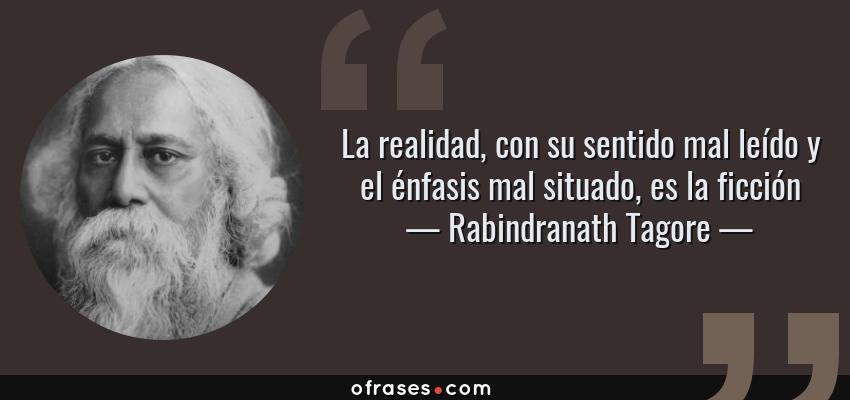 Frases de Rabindranath Tagore - La realidad, con su sentido mal leído y el énfasis mal situado, es la ficción