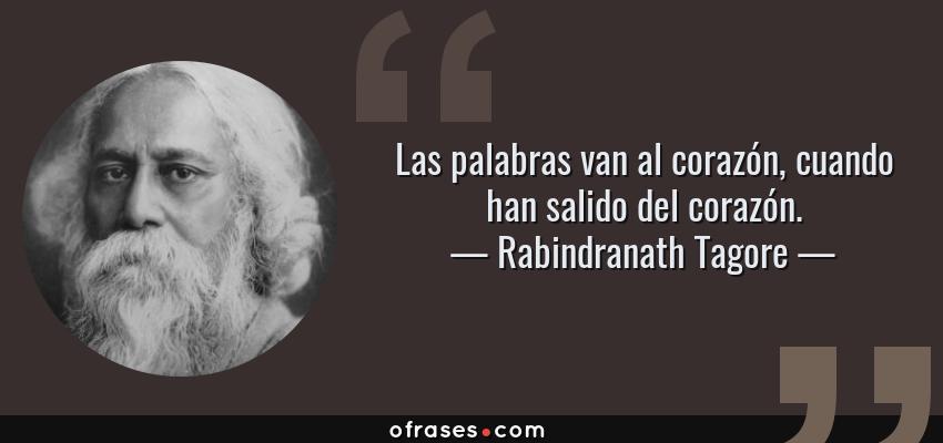 Frases de Rabindranath Tagore - Las palabras van al corazón, cuando han salido del corazón.