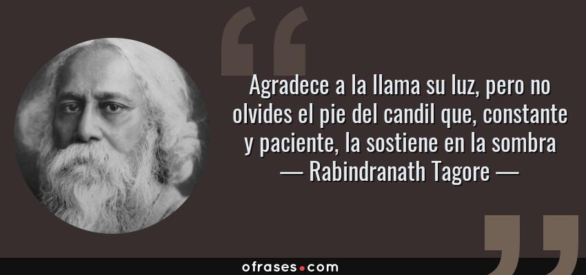 Frases de Rabindranath Tagore - Agradece a la llama su luz, pero no olvides el pie del candil que, constante y paciente, la sostiene en la sombra