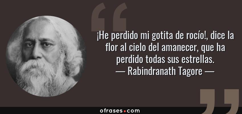 Frases de Rabindranath Tagore - ¡He perdido mi gotita de rocío!, dice la flor al cielo del amanecer, que ha perdido todas sus estrellas.