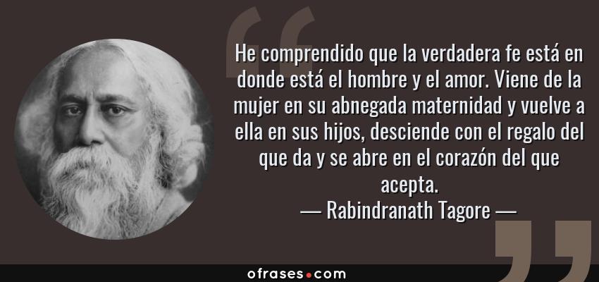 Frases de Rabindranath Tagore - He comprendido que la verdadera fe está en donde está el hombre y el amor. Viene de la mujer en su abnegada maternidad y vuelve a ella en sus hijos, desciende con el regalo del que da y se abre en el corazón del que acepta.