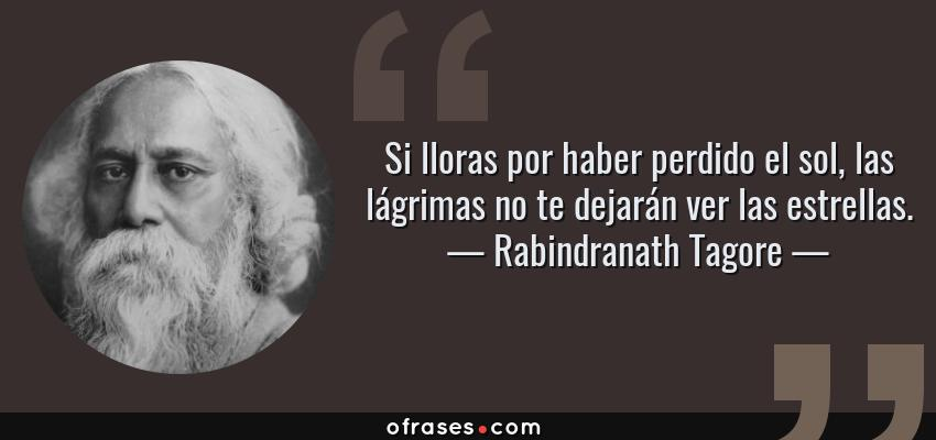 Frases de Rabindranath Tagore - Si lloras por haber perdido el sol, las lágrimas no te dejarán ver las estrellas.