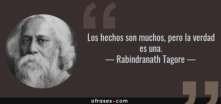 Frases de Rabindranath Tagore - Los hechos son muchos, pero la verdad es una.