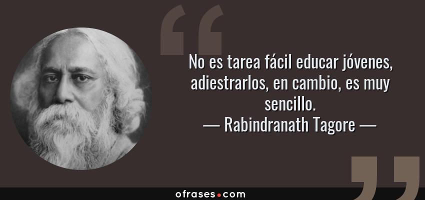 Frases de Rabindranath Tagore - No es tarea fácil educar jóvenes, adiestrarlos, en cambio, es muy sencillo.