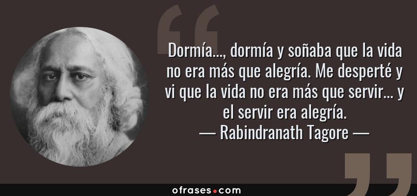 Frases de Rabindranath Tagore - Dormía..., dormía y soñaba que la vida no era más que alegría. Me desperté y vi que la vida no era más que servir... y el servir era alegría.