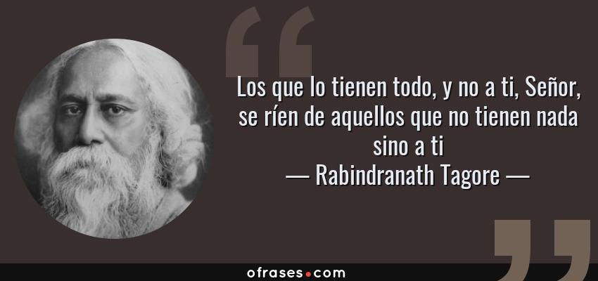 Frases de Rabindranath Tagore - Los que lo tienen todo, y no a ti, Señor, se ríen de aquellos que no tienen nada sino a ti