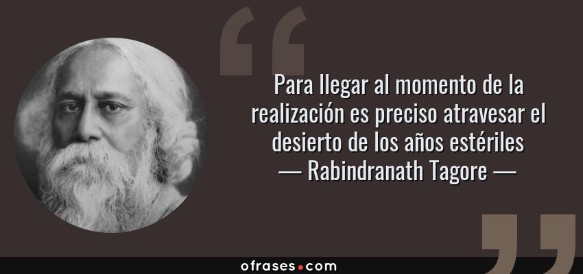 Frases de Rabindranath Tagore - Para llegar al momento de la realización es preciso atravesar el desierto de los años estériles