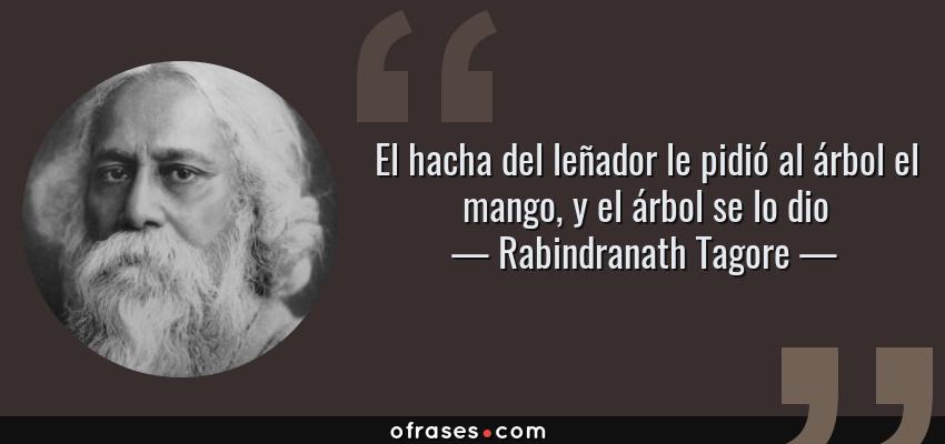 Frases de Rabindranath Tagore - El hacha del leñador le pidió al árbol el mango, y el árbol se lo dio
