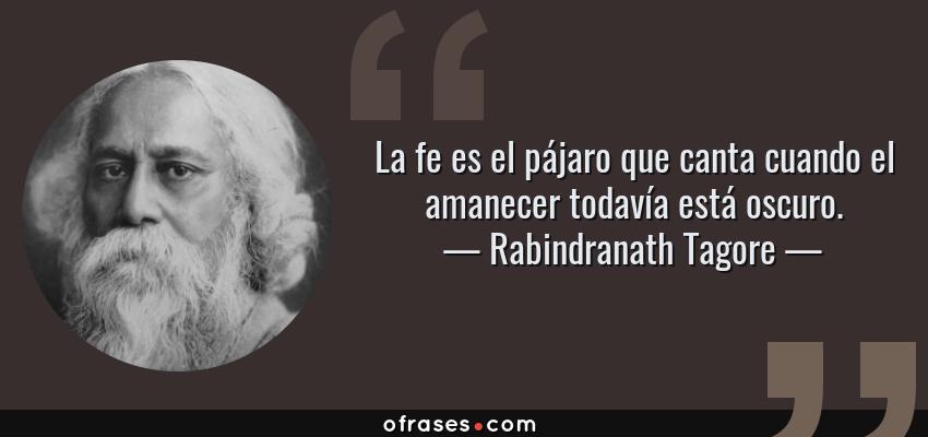 Frases de Rabindranath Tagore - La fe es el pájaro que canta cuando el amanecer todavía está oscuro.
