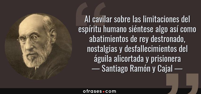 Frases de Santiago Ramón y Cajal - Al cavilar sobre las limitaciones del espíritu humano siéntese algo así como abatimientos de rey destronado, nostalgias y desfallecimientos del águila alicortada y prisionera