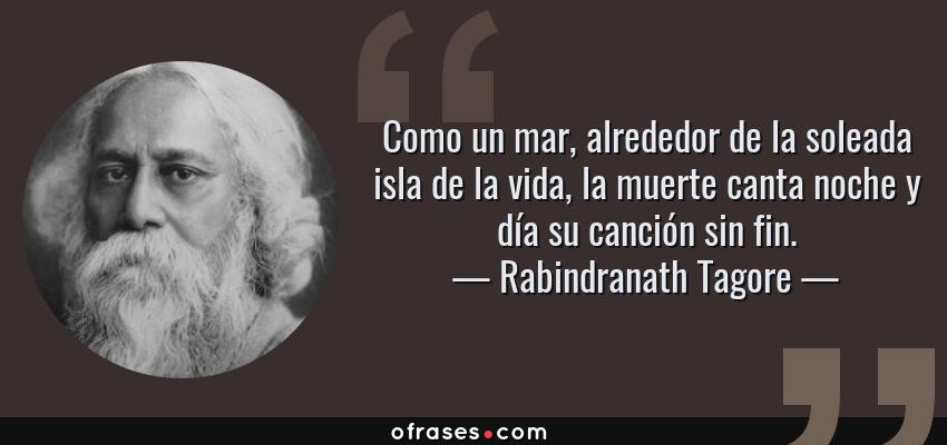 Frases de Rabindranath Tagore - Como un mar, alrededor de la soleada isla de la vida, la muerte canta noche y día su canción sin fin.