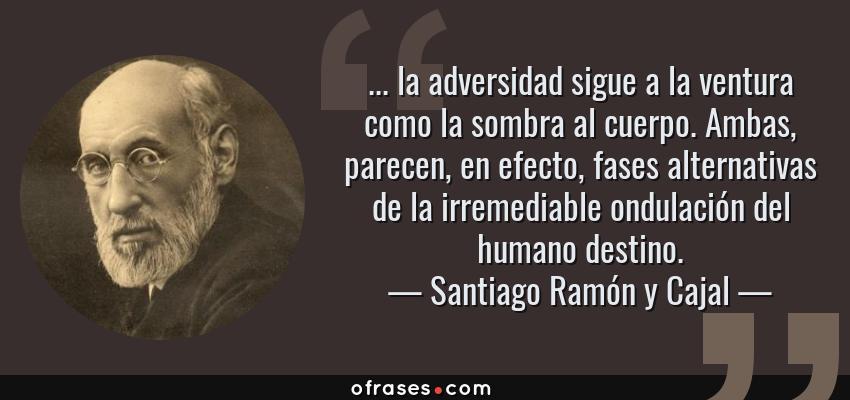 Frases de Santiago Ramón y Cajal - ... la adversidad sigue a la ventura como la sombra al cuerpo. Ambas, parecen, en efecto, fases alternativas de la irremediable ondulación del humano destino.