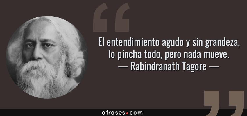 Frases de Rabindranath Tagore - El entendimiento agudo y sin grandeza, lo pincha todo, pero nada mueve.