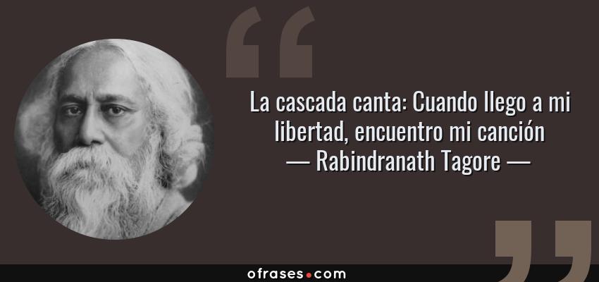 Frases de Rabindranath Tagore - La cascada canta: Cuando llego a mi libertad, encuentro mi canción