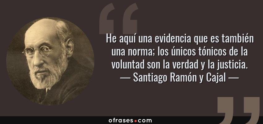 Frases de Santiago Ramón y Cajal - He aquí una evidencia que es también una norma; los únicos tónicos de la voluntad son la verdad y la justicia.