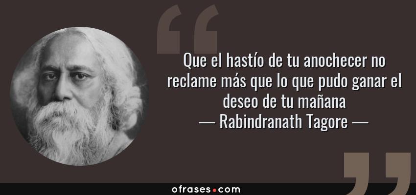 Frases de Rabindranath Tagore - Que el hastío de tu anochecer no reclame más que lo que pudo ganar el deseo de tu mañana