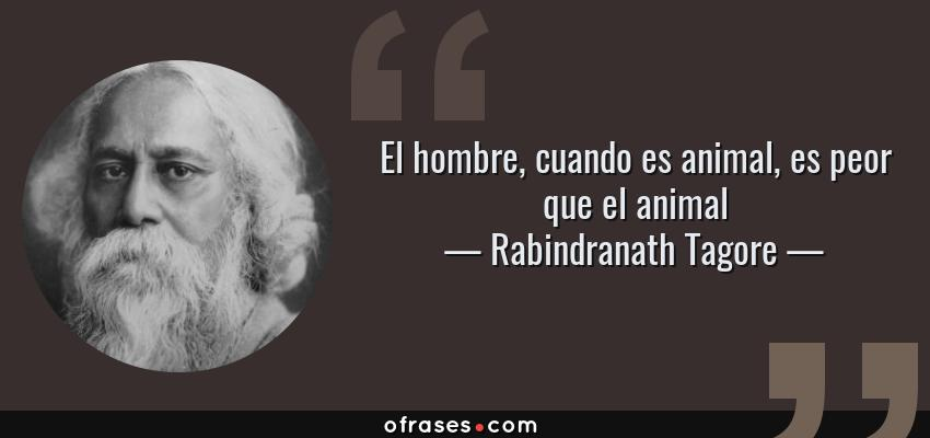 Frases de Rabindranath Tagore - El hombre, cuando es animal, es peor que el animal