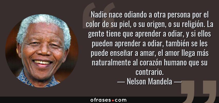Frases de Nelson Mandela - Nadie nace odiando a otra persona por el color de su piel, o su origen, o su religión. La gente tiene que aprender a odiar, y si ellos pueden aprender a odiar, también se les puede enseñar a amar, el amor llega más naturalmente al corazón humano que su contrario.