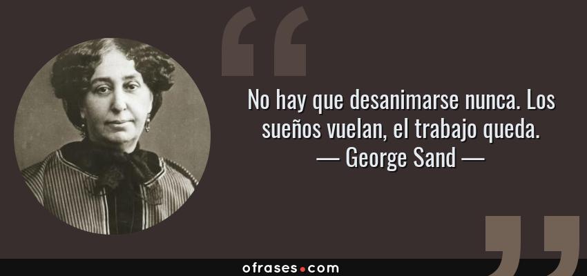 Frases de George Sand - No hay que desanimarse nunca. Los sueños vuelan, el trabajo queda.
