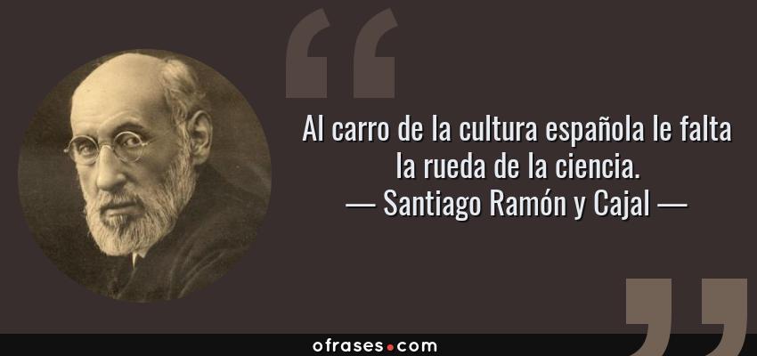 Frases de Santiago Ramón y Cajal - Al carro de la cultura española le falta la rueda de la ciencia.