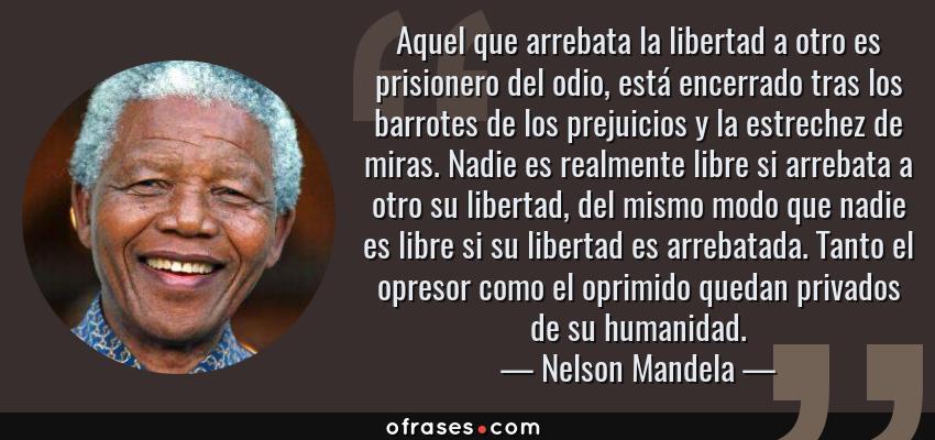 Frases de Nelson Mandela - Aquel que arrebata la libertad a otro es prisionero del odio, está encerrado tras los barrotes de los prejuicios y la estrechez de miras. Nadie es realmente libre si arrebata a otro su libertad, del mismo modo que nadie es libre si su libertad es arrebatada. Tanto el opresor como el oprimido quedan privados de su humanidad.