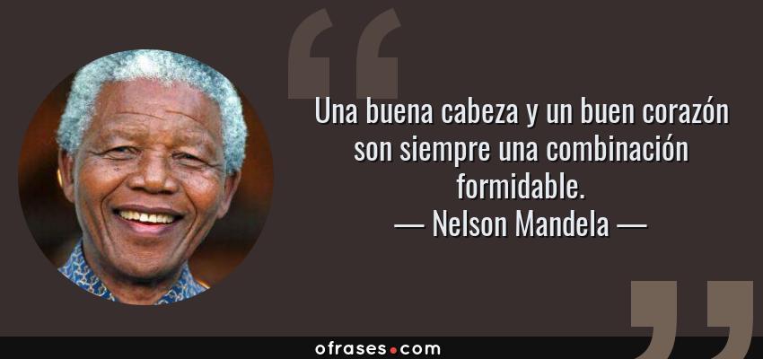 Frases de Nelson Mandela - Una buena cabeza y un buen corazón son siempre una combinación formidable.