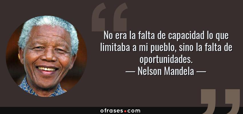 Frases de Nelson Mandela - No era la falta de capacidad lo que limitaba a mi pueblo, sino la falta de oportunidades.
