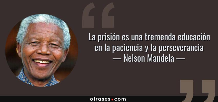 Frases de Nelson Mandela - La prisión es una tremenda educación en la paciencia y la perseverancia