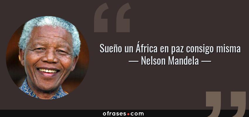 Frases de Nelson Mandela - Sueño un África en paz consigo misma
