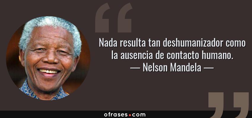 Frases de Nelson Mandela - Nada resulta tan deshumanizador como la ausencia de contacto humano.