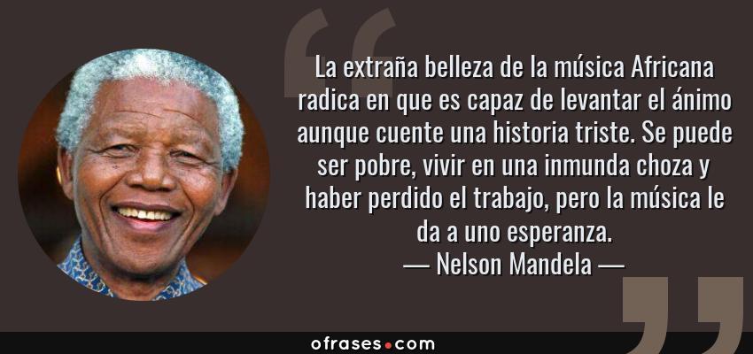 Frases de Nelson Mandela - La extraña belleza de la música Africana radica en que es capaz de levantar el ánimo aunque cuente una historia triste. Se puede ser pobre, vivir en una inmunda choza y haber perdido el trabajo, pero la música le da a uno esperanza.