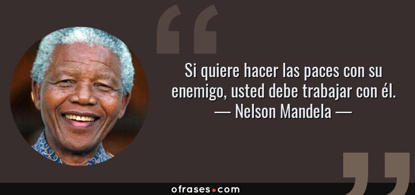 Frases de Nelson Mandela - Si quiere hacer las paces con su enemigo, usted debe trabajar con él.