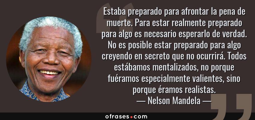 Frases de Nelson Mandela - Estaba preparado para afrontar la pena de muerte. Para estar realmente preparado para algo es necesario esperarlo de verdad. No es posible estar preparado para algo creyendo en secreto que no ocurrirá. Todos estábamos mentalizados, no porque fuéramos especialmente valientes, sino porque éramos realistas.