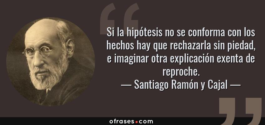 Frases de Santiago Ramón y Cajal - Si la hipótesis no se conforma con los hechos hay que rechazarla sin piedad, e imaginar otra explicación exenta de reproche.