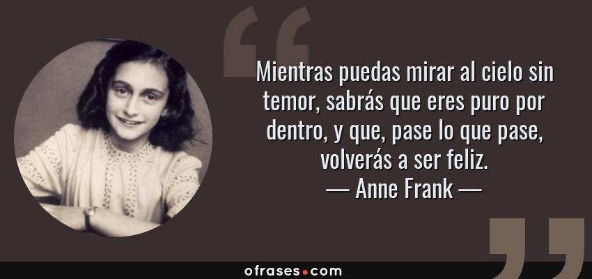 Frases de Anne Frank - Mientras puedas mirar al cielo sin temor, sabrás que eres puro por dentro, y que, pase lo que pase, volverás a ser feliz.