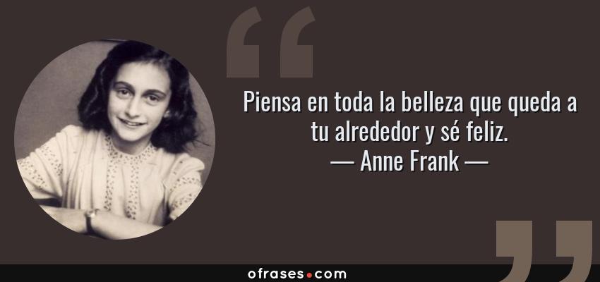 Frases de Anne Frank - Piensa en toda la belleza que queda a tu alrededor y sé feliz.