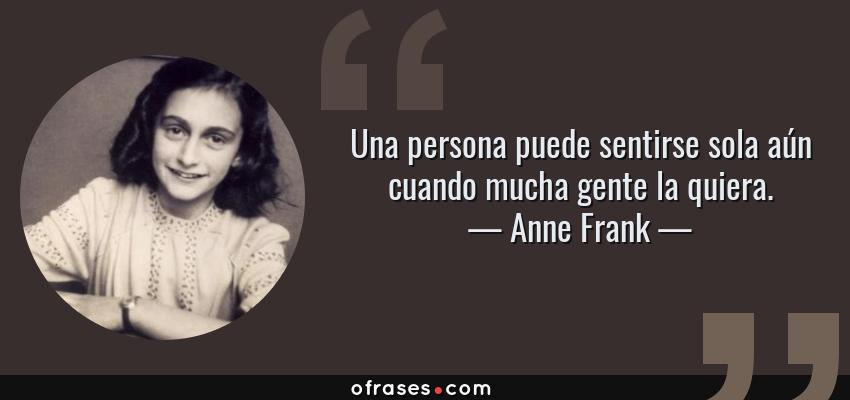 Frases de Anne Frank - Una persona puede sentirse sola aún cuando mucha gente la quiera.