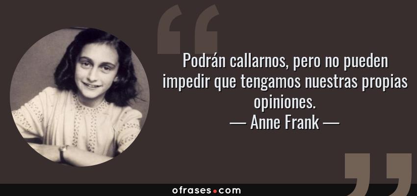 Frases de Anne Frank - Podrán callarnos, pero no pueden impedir que tengamos nuestras propias opiniones.
