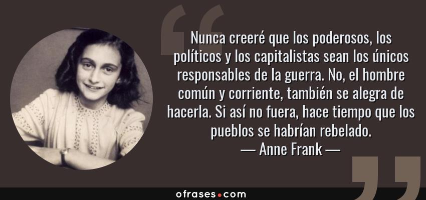 Frases de Anne Frank - Nunca creeré que los poderosos, los políticos y los capitalistas sean los únicos responsables de la guerra. No, el hombre común y corriente, también se alegra de hacerla. Si así no fuera, hace tiempo que los pueblos se habrían rebelado.