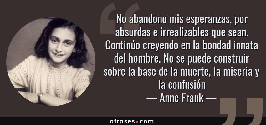 Frases de Anne Frank - No abandono mis esperanzas, por absurdas e irrealizables que sean. Continúo creyendo en la bondad innata del hombre. No se puede construir sobre la base de la muerte, la miseria y la confusión