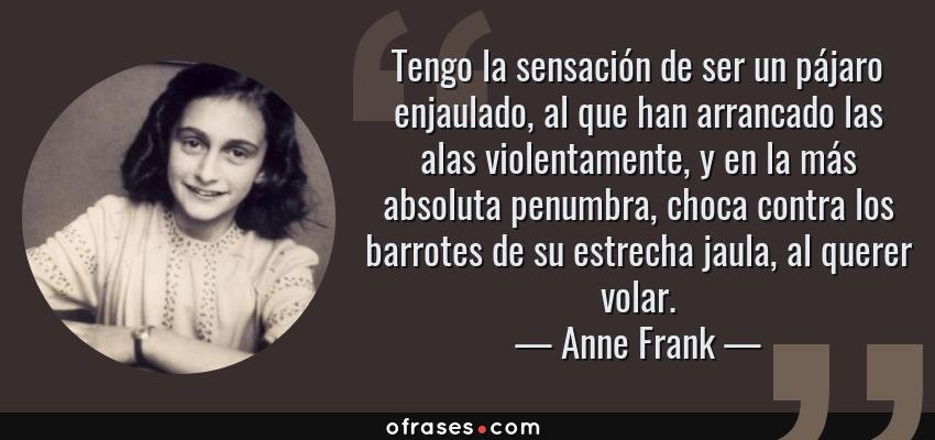 Frases de Anne Frank - Tengo la sensación de ser un pájaro enjaulado, al que han arrancado las alas violentamente, y en la más absoluta penumbra, choca contra los barrotes de su estrecha jaula, al querer volar.