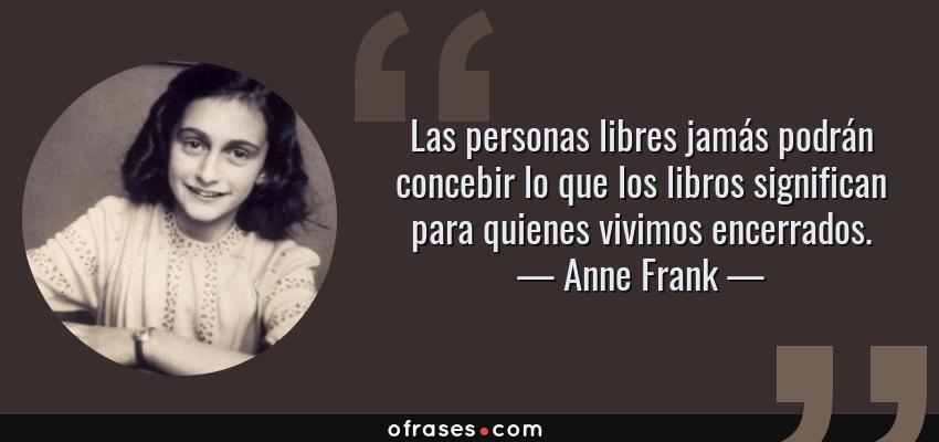 Frases de Anne Frank - Las personas libres jamás podrán concebir lo que los libros significan para quienes vivimos encerrados.