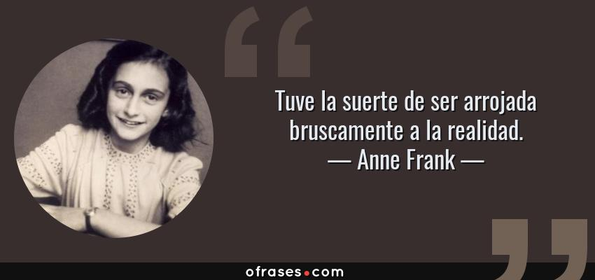 Frases de Anne Frank - Tuve la suerte de ser arrojada bruscamente a la realidad.
