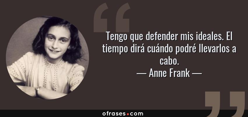 Frases de Anne Frank - Tengo que defender mis ideales. El tiempo dirá cuándo podré llevarlos a cabo.