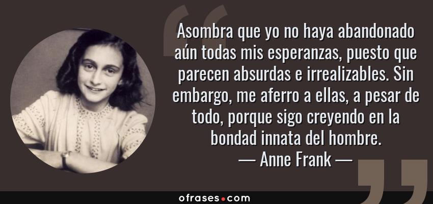 Frases de Anne Frank - Asombra que yo no haya abandonado aún todas mis esperanzas, puesto que parecen absurdas e irrealizables. Sin embargo, me aferro a ellas, a pesar de todo, porque sigo creyendo en la bondad innata del hombre.