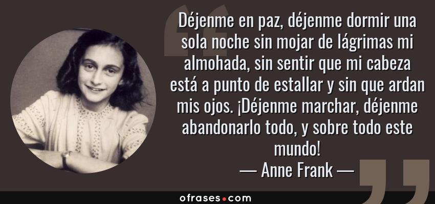 Frases de Anne Frank - Déjenme en paz, déjenme dormir una sola noche sin mojar de lágrimas mi almohada, sin sentir que mi cabeza está a punto de estallar y sin que ardan mis ojos. ¡Déjenme marchar, déjenme abandonarlo todo, y sobre todo este mundo!