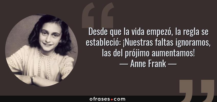 Frases de Anne Frank - Desde que la vida empezó, la regla se estableció: ¡Nuestras faltas ignoramos, las del prójimo aumentamos!