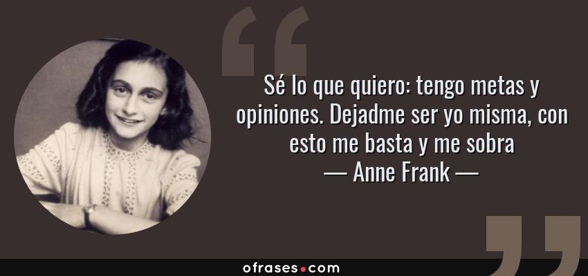 Frases de Anne Frank - Sé lo que quiero: tengo metas y opiniones. Dejadme ser yo misma, con esto me basta y me sobra